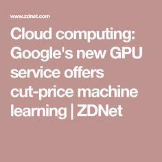 Cloud computing: Google's new GPU service offers cut-price machine learning | ZDNet