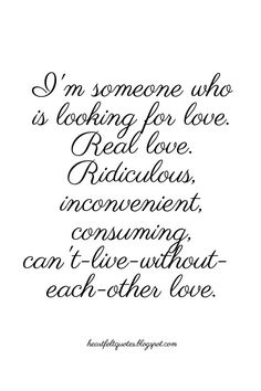 I'm looking for real love, ridiculous, inconvenient, consuming, can't live without each other love- Carrie Bradshaw