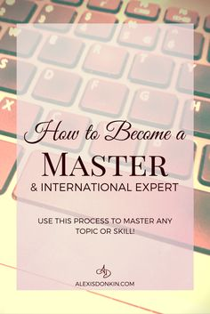 How to Become A Master & International Expert - Use this simple process to master any topic or skill. Perfect for intentionally living creatives, living on purpose, and achieving major goals! Click here to read now or pin for later!