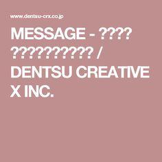 MESSAGE - 株式会社 電通クリエーティブX / DENTSU CREATIVE X INC.
