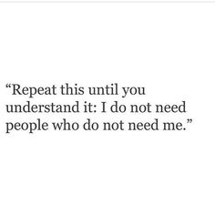 I do not need people who do not need me.