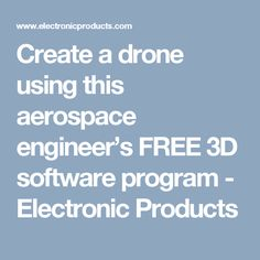 Create a drone using this aerospace engineer's FREE 3D software program - Electronic Products
