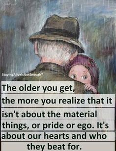 The older you get, the more you realize that it isn't about the material things or pride or ego. It's about our hearts and who they beat for.