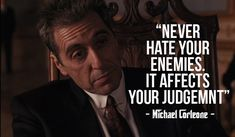 """ Never Hate your enemies, it affects your judgement "" - Michael Corleone -"