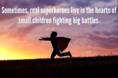 """Sometimes, real superheroes live in the hearts of small children fighting big battles."""