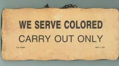 Colored Carry Out Only-The Jim Crow South- yeah we'll serve you but you can't stay...insanity