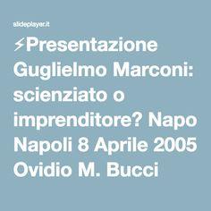 ⚡Presentazione Guglielmo Marconi: scienziato o imprenditore? Napoli 8 Aprile 2005 Ovidio M. Bucci Università di Napoli Federico II.