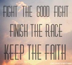 fight the good fight, finish the race, & keep the faith.