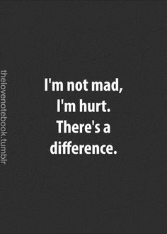 Hurt and mad are 2 different things. Yet I'm feeling one one day, the other the next day, both, or just none.