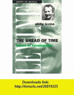 The Bread of Time Toward an Autobiography (Poets on Poetry) (9780472086252) Philip Levine , ISBN-10: 0472086251  , ISBN-13: 978-0472086252 ,  , tutorials , pdf , ebook , torrent , downloads , rapidshare , filesonic , hotfile , megaupload , fileserve
