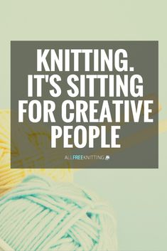 Knitting. It's sitting for creative people.
