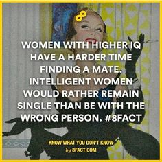 Woman with higher IQ have a harder time finding a mate. Intelligent woman would rather remain single than be with the wrong person.