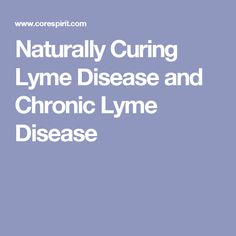 Naturally Curing Lyme Disease and Chronic Lyme Disease