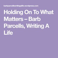 Holding On To What Matters – Barb Parcells, Writing A Life