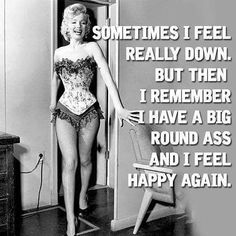Sometimes I feel really down. But then I remember I have a big round ass and I feel happy again. Pin Up Quotes, Motivational Quotes For Women, Girl Quotes, Woman Quotes, Funny Quotes, Inspirational Quotes, Funny Memes, Epic Quotes, True Quotes