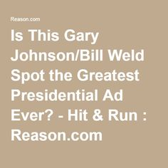 Is This Gary Johnson/Bill Weld Spot the Greatest Presidential Ad Ever? - Hit & Run : Reason.com
