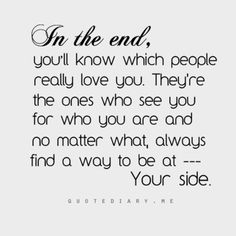 Love Quotes : In the end, you'll know which people really love you. They're the ones who see you for who you are and no matter what, always find a way to be at YOUR SIDE. This Quote And The Picture Was Posted By Carola Gershman. I Love You Quotes, Love Yourself Quotes, Great Quotes, Quotes To Live By, Inspirational Quotes, Awesome Quotes, Motivational Quotes, Bad Friend Quotes, Bad Friends