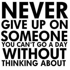 Never give up on someone you can't go a day without thinking about. #TrueThat