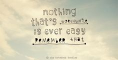 will always be my favorite quote.... nothing easy is ever worth it