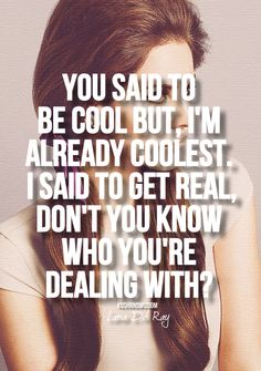 You said to be cool but i'm already coolest.  I said to get real, don't you know who you're dealing with??