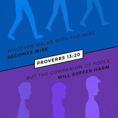 Whoever walks with the wise becomes wise, but the companion of fools will suffer harm.  Prov. 13:20 ESV  http://bible.com/59/pro.13.20.ESV