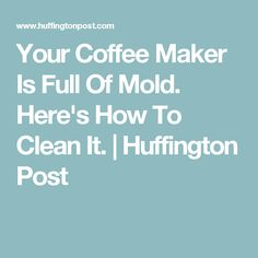 Your Coffee Maker Is Full Of Mold. Here's How To Clean It. | Huffington Post