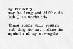 My recovery  may be long and difficult but I am worth it.   these scars will remain but they do not define me  symbols of my strength
