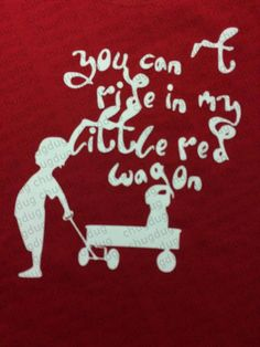 No, You cant ride in my little red wagon! Toddler shirts: Sizes 2T - 5/6 100% combed ringspun cotton fine jersey Topstitched ribbed collar Do uble-needle hem sleeves CPSIA compliant- tracking label in sideseam Body suits: Sizes Newborn - 18 month 100% combed ringspun cotton 1x1