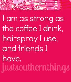 I am as strong as the coffee I drink, hairspray I use, and friends I have.