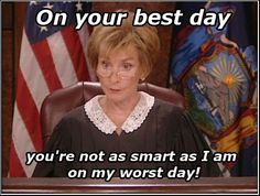 """On your best day you're not as smart as I am on my worst day."" ~ Judge Judy"