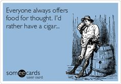 Everyone always offers food for thought. I'd rather have a cigar...