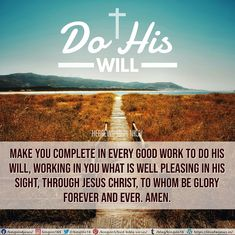 make you complete in every good work to do His will, working in you what is well pleasing in His sight, through Jesus Christ, to whom be glory forever and ever. Amen. Hebrews 13:21 NKJV