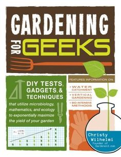 Gardening for Geeks: DIY Tests, Gadgets, and Techniques That Utilize Microbiology, Mathematics, and Ecology to Exponentially Maximize the Yield of Your Garden