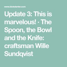 Update 3: This is marvelous! · The Spoon, the Bowl and the Knife: craftsman Wille Sundqvist