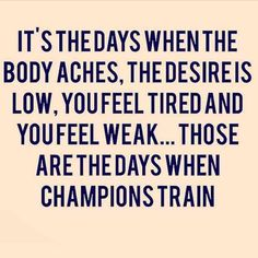 """It's the days when the body aches, the desire is low, you feel tired and you feel weak...those are the days when champions train."""