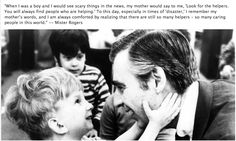 """""""When I was a boy and I would see scary things in the news, my mother would say to me, """"Look for the helpers. You will always find people who are helping."""" To this day, especially in times of """"disaster,"""" I remember my mother's words and I am always comforted by realizing that there are still so many helpers – so many caring people in this world.""""  — Fred Rogers"""