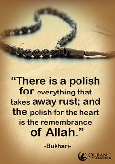 """There is a polish for everything that takes away rust; and the polish for the heart is the remembrance of Allah."" (Bukhari)"