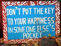 Don't put the key to your happiness in someone else's pocket!