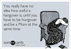 You really have no idea how awful a hangover is, until you have to be hungover and be a Mom at the same time.