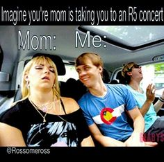 Lies my mom loves R5 and has a lot of fun at the concerts