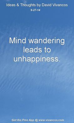 "September 27th 2014 Idea, ""Mind wandering leads to unhappiness."" https://www.youtube.com/watch?v=HIGj5s7KrNw #quote"