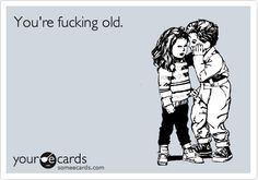 You're fucking old.