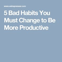 5 Bad Habits You Must Change to Be More Productive