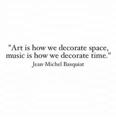 """Art is how we decorate space, music is how we decorate time."" -Jean-Michel Basquiat"