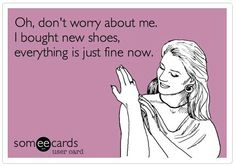 Oh, don't worry about me. I bought new shoes, everything is just fine now.#Shoe Quotes