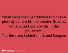 When someone's heart breaks, so does a piece of our world; this creates fissures, valleys, and even cracks in the pavement. Tell the story behind the Grand Canyon.