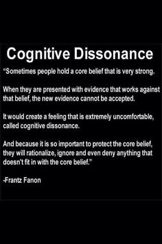 "Cognitive Dissonance | ""Sometimes people hold a core belief that is very strong. When they are presented with evidence that works against that belief, the new evidence cannot be accepted. It would create a feeling that is extremely uncomfortable, called cognitive dissonance. And because it is so important to protect the core belief, they will rationalize, ignore and even deny anything that doesn't fit in with the core belief."" --Frantz Fanon"