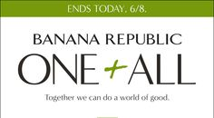 ENDS TODAY, 6/8. | BANANA REPUBLIC ONE + ALL | Together we can do a world of good.