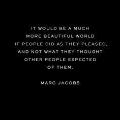 """It would be a much more beautiful world if people did as they pleased, and not what they thought other people expected of them.""  - Marc Jacobs"
