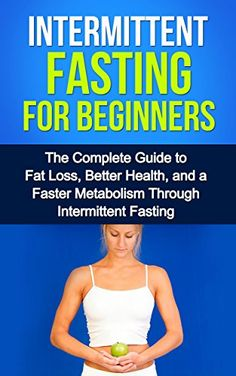Intermittent Fasting For Beginners: The complete guide to fat loss, better health, and a faster metabolism through intermittent fasting